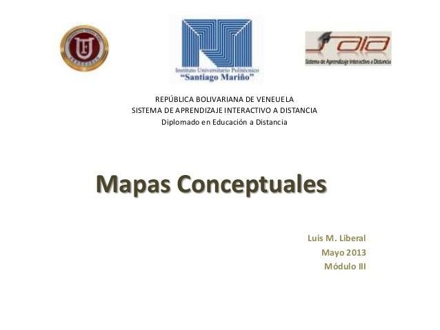 Mapas ConceptualesLuis M. LiberalMayo 2013Módulo IIIREPÚBLICA BOLIVARIANA DE VENEUELASISTEMA DE APRENDIZAJE INTERACTIVO A ...