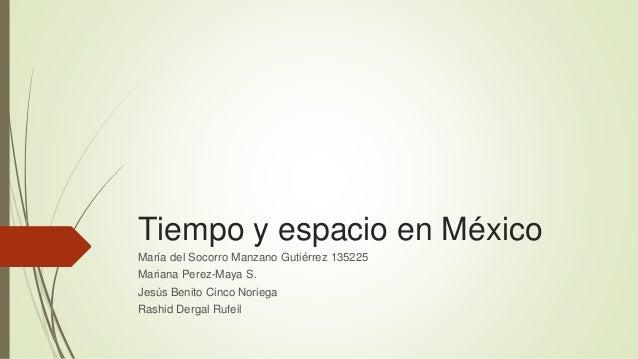 Tiempo y espacio en México María del Socorro Manzano Gutiérrez 135225 Mariana Perez-Maya S. Jesús Benito Cinco Noriega Ras...