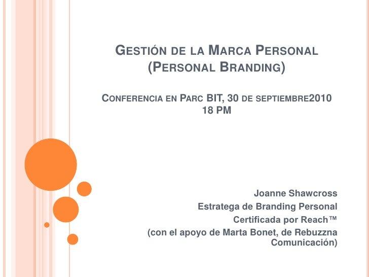 Gestión de la Marca Personal (Personal Branding)Conferencia en Parc BIT, 30 de septiembre201018 PM<br />Joanne Shawcross<b...