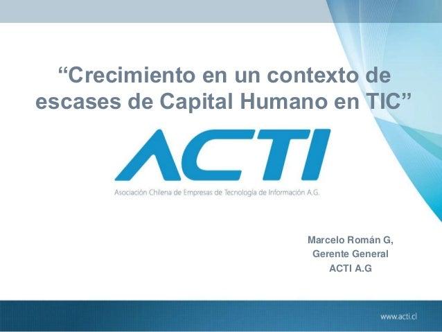 """Crecimiento en un contexto de escases de Capital Humano en TIC"" Marcelo Román G, Gerente General ACTI A.G"