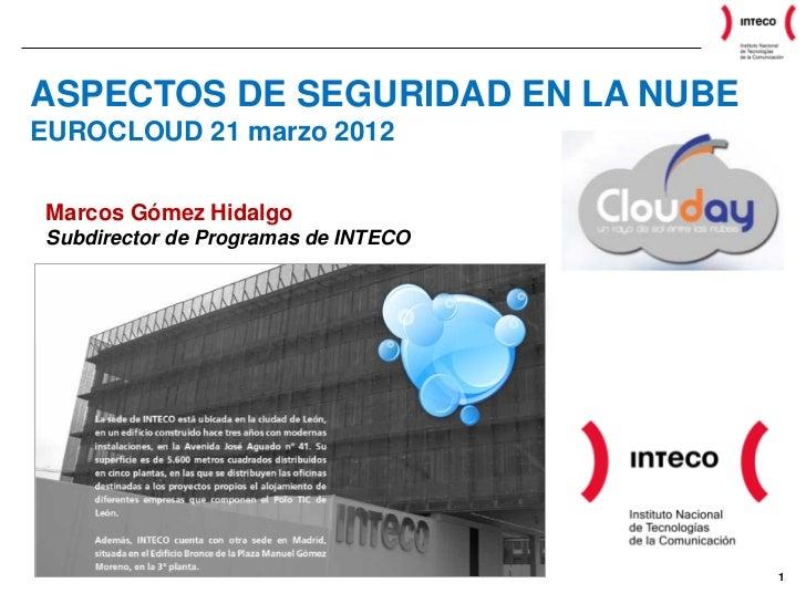 ASPECTOS DE SEGURIDAD EN LA NUBEEUROCLOUD 21 marzo 2012Marcos Gómez HidalgoSubdirector de Programas de INTECO             ...