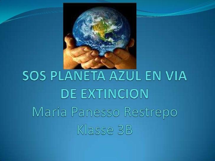 SOS PLANETA AZUL EN VIA DE EXTINCIONMaria Panesso RestrepoKlasse 3B<br />