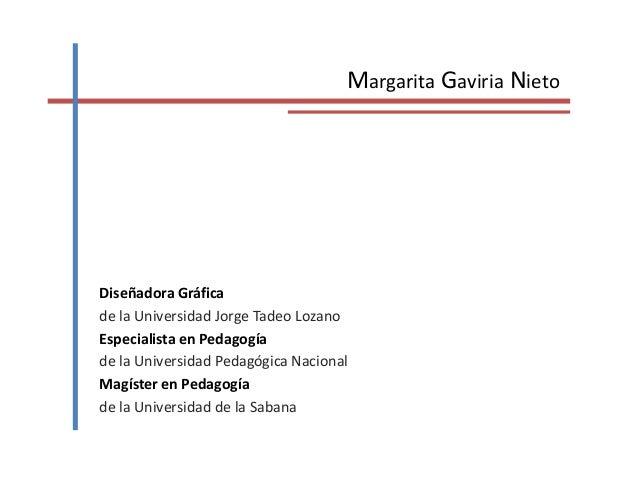 Margarita Gaviria Nieto Diseñadora Gráfica de la Universidad Jorge Tadeo Lozano Especialista en Pedagogía de la Universida...