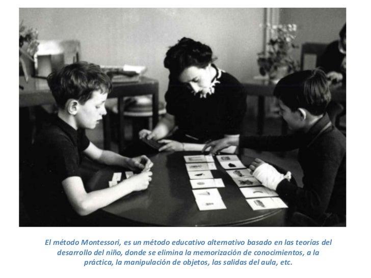 El método Montessori, es un método educativo alternativo basado en las teorías del    desarrollo del niño, donde se elimin...