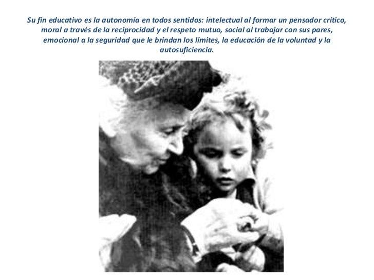Su fin educativo es la autonomía en todos sentidos: intelectual al formar un pensador crítico,    moral a través de la rec...
