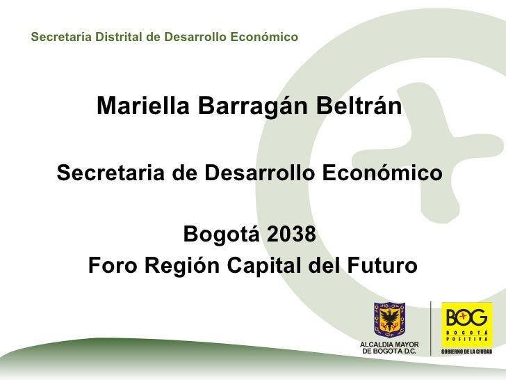 <ul><li>Mariella Barragán Beltrán  </li></ul><ul><li>Secretaria de Desarrollo Económico  </li></ul><ul><li>Bogotá 2038  </...