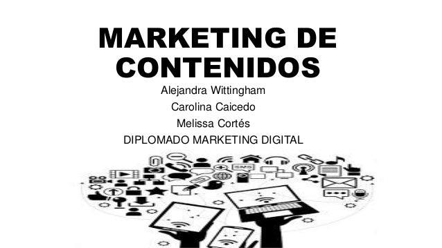 MARKETING DE CONTENIDOS Alejandra Wittingham Carolina Caicedo Melissa Cortés DIPLOMADO MARKETING DIGITAL