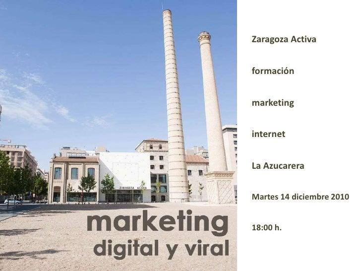 Zaragoza Activa<br />formación<br />marketing<br />internet<br />La Azucarera<br />Martes 14 diciembre 2010<br />18:00 h.<...