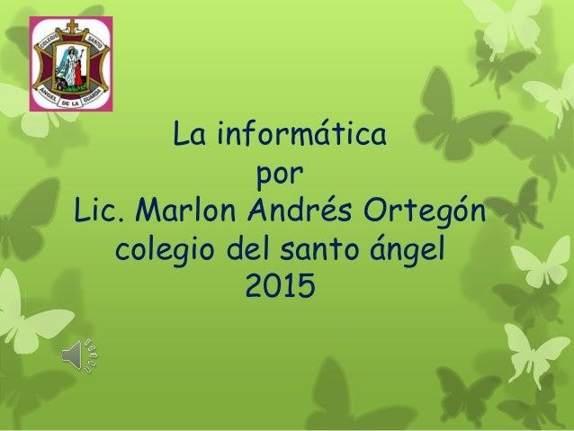 La informática por Lic. Marlon Andrés Ortegón colegio del santo ángel 2015