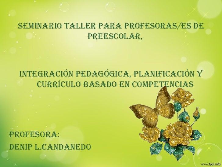 SEMINARIO TALLER PARA PROFESORAS/ES DE PREESCOLAR, INTEGRACIÓN PEDAGÓGICA, PLANIFICACIÓN Y CURRÍCULO BASADO EN COMPETENCIA...