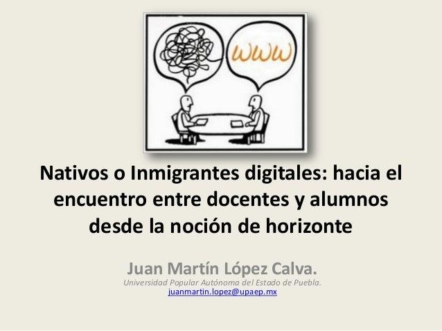 Nativos o Inmigrantes digitales: hacia el encuentro entre docentes y alumnos desde la noción de horizonte Juan Martín Lópe...