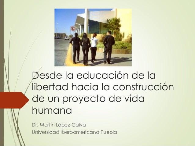 Desde la educación de la libertad hacia la construcción de un proyecto de vida humana Dr. Martín López-Calva Universidad I...