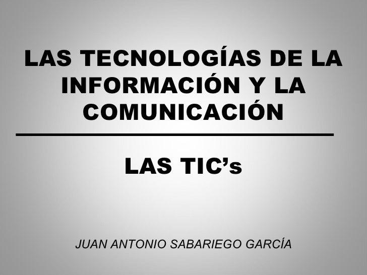 LAS TECNOLOGÍAS DE LA INFORMACIÓN Y LA COMUNICACIÓN LAS TIC's JUAN ANTONIO SABARIEGO GARCÍA