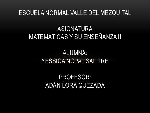 ESCUELA NORMAL VALLE DEL MEZQUITAL           ASIGNATURA   MATEMÁTICAS Y SU ENSEÑANZA II            ALUMNA:      YESSICA NO...