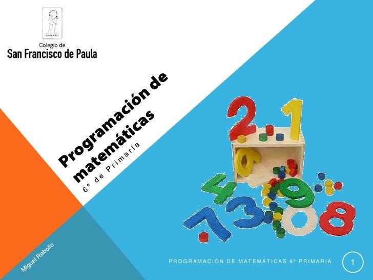 Programación de matemáticas<br />6º de Primaria<br />Programación de Matemáticas 6º Primaria<br />1<br />Miguel Rebollo<br />