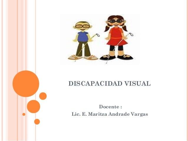 DISCAPACIDAD VISUAL  Docente :  Lic. E. Maritza Andrade Vargas