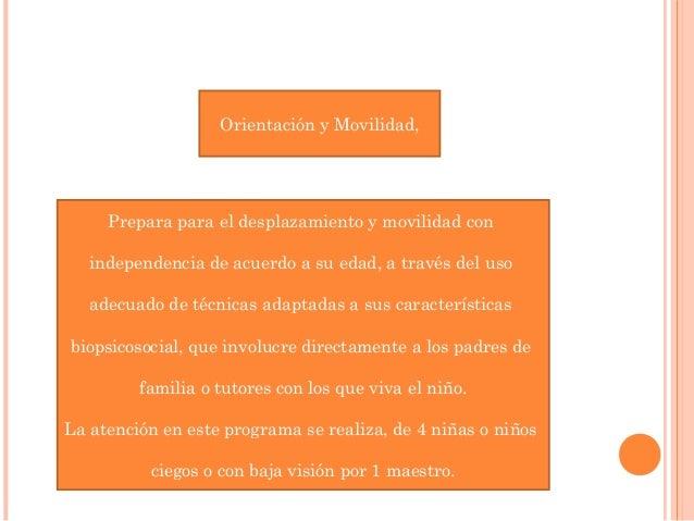 Orientación y Movilidad,  Prepara para el desplazamiento y movilidad con  independencia de acuerdo a su edad, a través del...