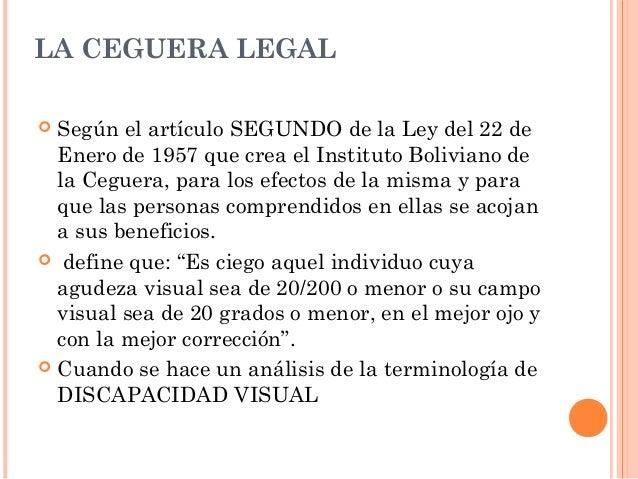 LA CEGUERA LEGAL   Según el artículo SEGUNDO de la Ley del 22 de  Enero de 1957 que crea el Instituto Boliviano de  la Ce...
