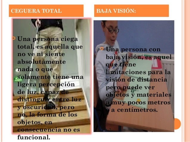 CEGUERA TOTAL BAJA VISIÓN:   Una persona ciega  total, es aquella que  no ve ni siente  absolutamente  nada o que  solame...