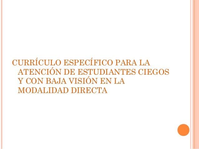 CURRÍCULO ESPECÍFICO PARA LA  ATENCIÓN DE ESTUDIANTES CIEGOS  Y CON BAJA VISIÓN EN LA  MODALIDAD DIRECTA