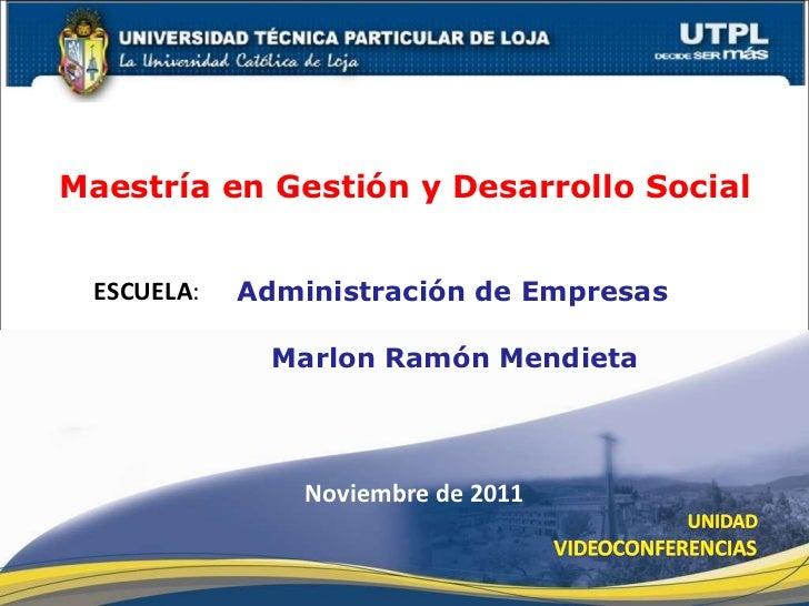 ESCUELA : Maestría en Gestión y Desarrollo Social Marlon Ramón Mendieta Noviembre de 2011 Administración de Empresas