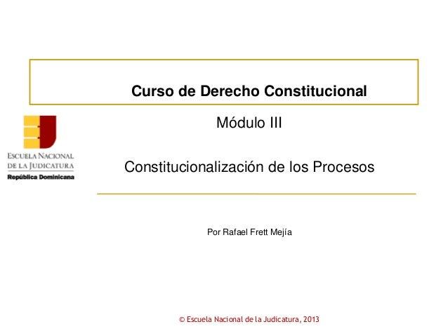 Curso de Derecho ConstitucionalMódulo IIIConstitucionalización de los ProcesosPor Rafael Frett Mejía© Escuela Nacional de ...