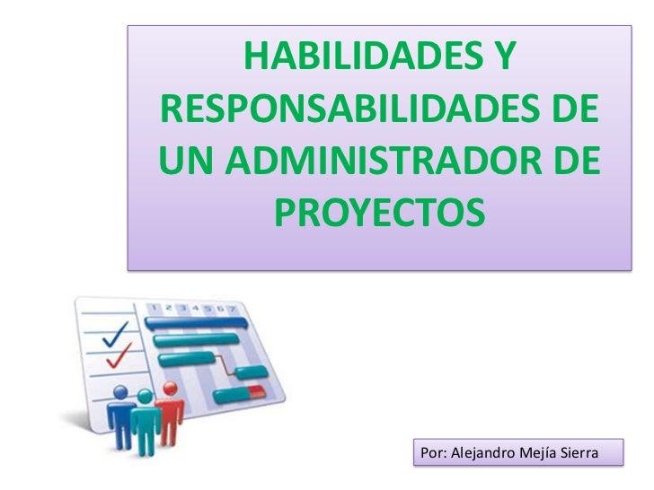 HABILIDADES YRESPONSABILIDADES DEUN ADMINISTRADOR DE     PROYECTOS           Por: Alejandro Mejía Sierra