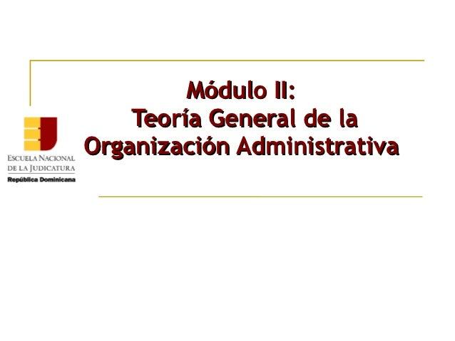 Módulo II:    Teoría General de laOrganización Administrativa