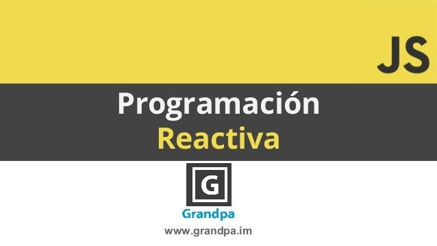 Programación Reactiva www.grandpa.im