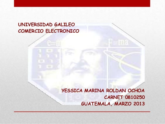 UNIVERSIDAD GALILEOCOMERCIO ELECTRONICO              YESSICA MARINA ROLDAN OCHOA                            CARNET 0810250...