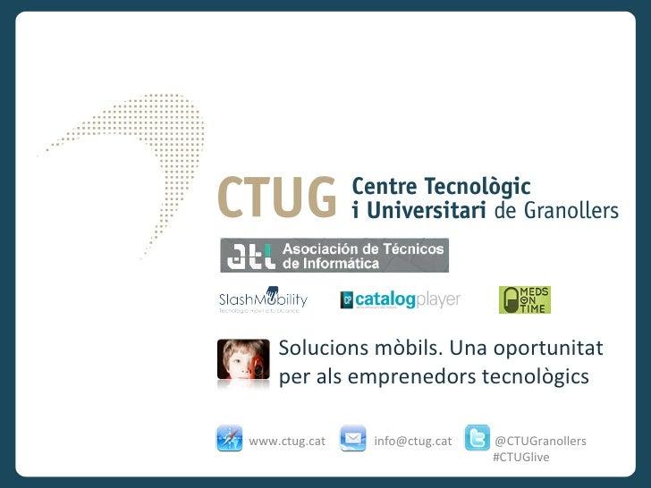 Solucions mòbils. Una oportunitat    per als emprenedors tecnològicswww.ctug.cat   info@ctug.cat   @CTUGranollers         ...