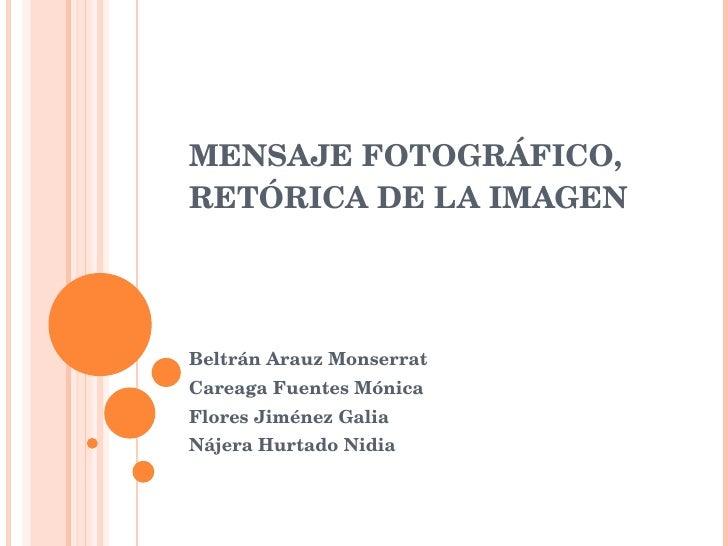 MENSAJE FOTOGRÁFICO, RETÓRICA DE LA IMAGEN Beltrán Arauz Monserrat Careaga Fuentes Mónica Flores Jiménez Galia Nájera Hurt...
