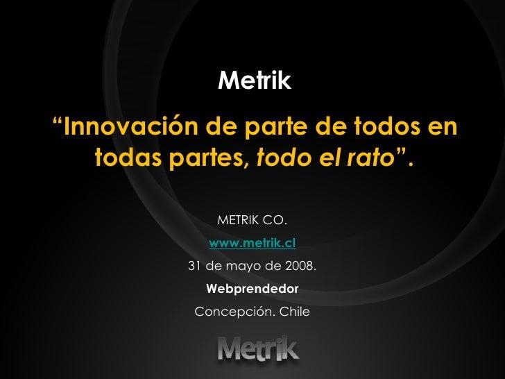 """Metrik """" Innovación de parte de todos en todas partes,  todo el rato """". METRIK CO. www.metrik.cl 31 de mayo de 2008. Webpr..."""