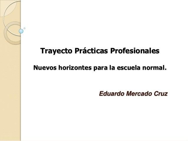 Trayecto Prácticas ProfesionalesNuevos horizontes para la escuela normal.                    Eduardo Mercado Cruz