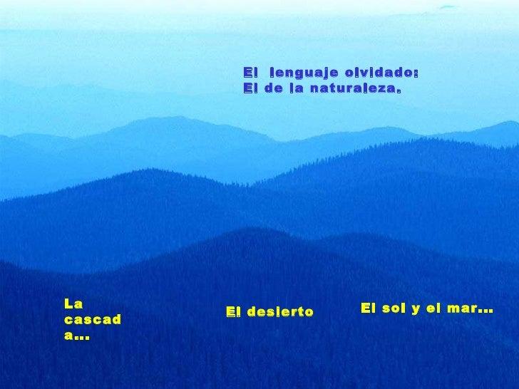 La cascada... El desierto El sol y el mar... El  lenguaje olvidado: El de la naturaleza.