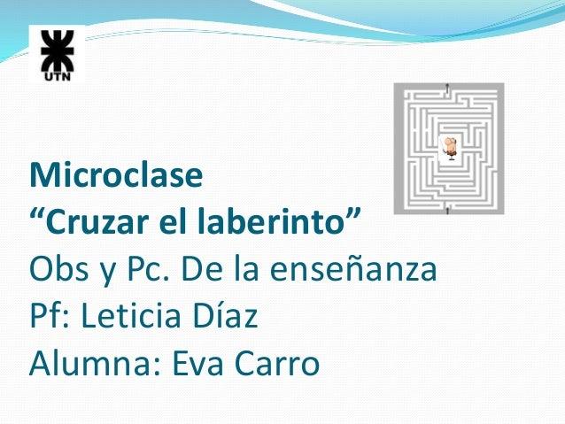 """Microclase  """"Cruzar el laberinto""""  Obs y Pc. De la enseñanza  Pf: Leticia Díaz  Alumna: Eva Carro"""