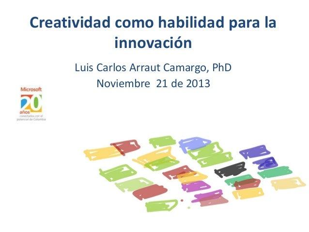 Creatividad como habilidad para la innovación Luis Carlos Arraut Camargo, PhD Noviembre 21 de 2013