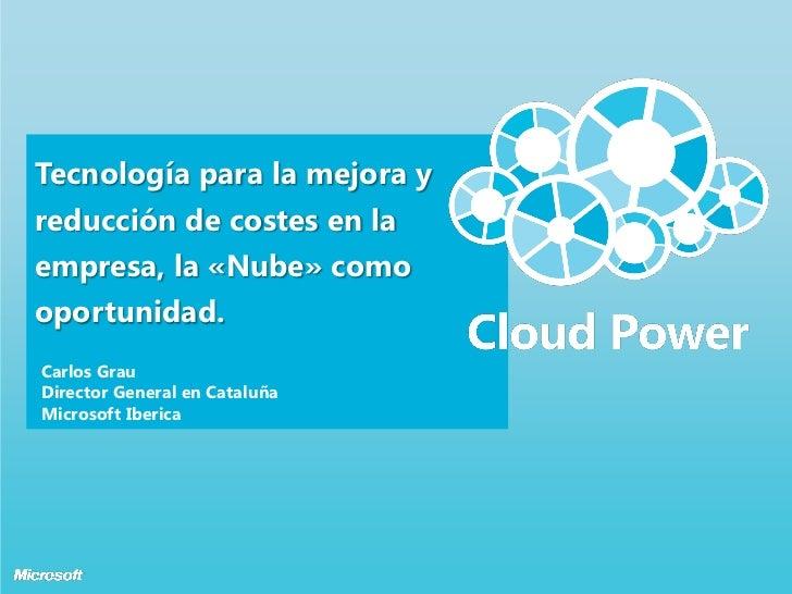 Tecnología para la mejora yreducción de costes en laempresa, la «Nube» comooportunidad.Carlos GrauDirector General en Cata...