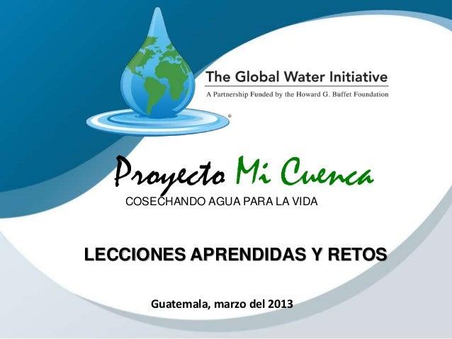 Proyecto Mi CuencaCOSECHANDO AGUA PARA LA VIDA Guatemala, marzo del 2013 LECCIONES APRENDIDAS Y RETOS