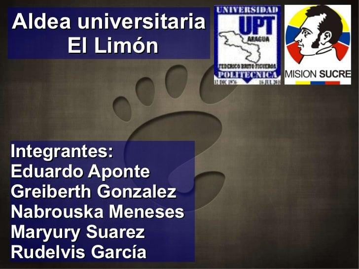 Integrantes: Eduardo Aponte Greiberth Gonzalez Nabrouska Meneses Maryury Suarez Rudelvis García Aldea universitaria El Limón