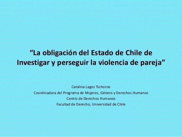 """""""La obligación del Estado de Chile de Investigar y perseguir la violencia de pareja"""" Catalina Lagos Tschorne Coordinadora ..."""