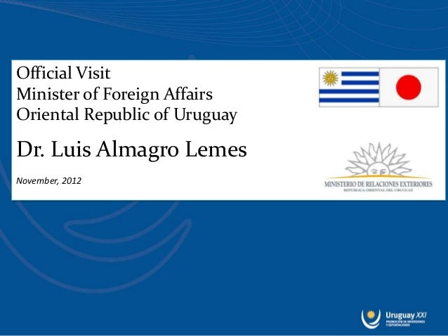 Official VisitMinister of Foreign AffairsOriental Republic of UruguayDr. Luis Almagro LemesNovember, 2012
