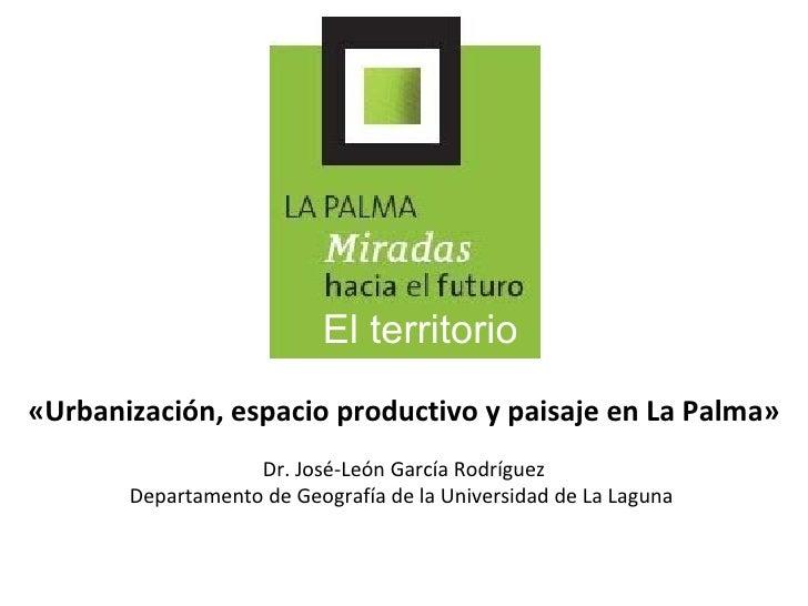 «Urbanización, espacio productivo y paisaje en La Palma» Dr. José-León García Rodríguez Departamento de Geografía de la Un...
