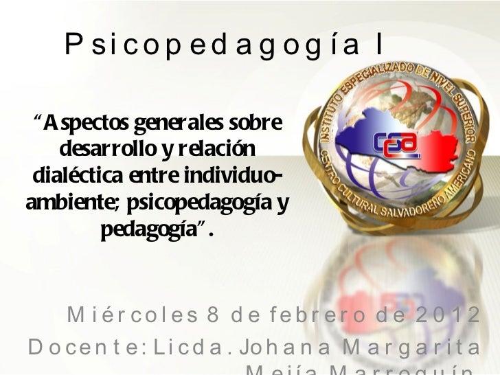 """Psicopedagogía I Miércoles 8 de febrero de 2012 Docente: Licda. Johana Margarita Mejía Marroquín  """" Aspectos generales sob..."""