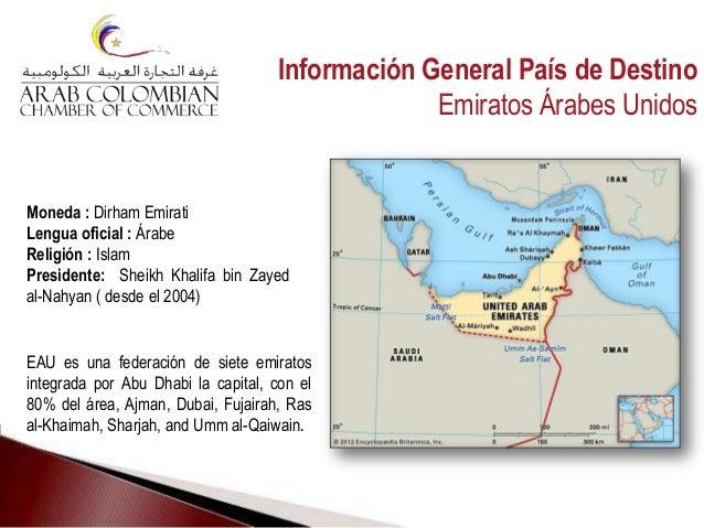 EAU es una federación de siete emiratos integrada por Abu Dhabi la capital, con el 80% del área, Ajman, Dubai, Fujairah, R...