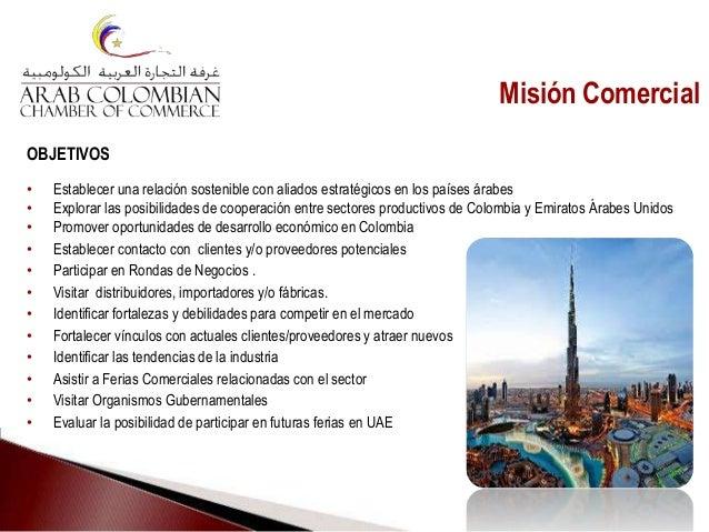 Misión Comercial OBJETIVOS • Establecer una relación sostenible con aliados estratégicos en los países árabes • Explorar l...