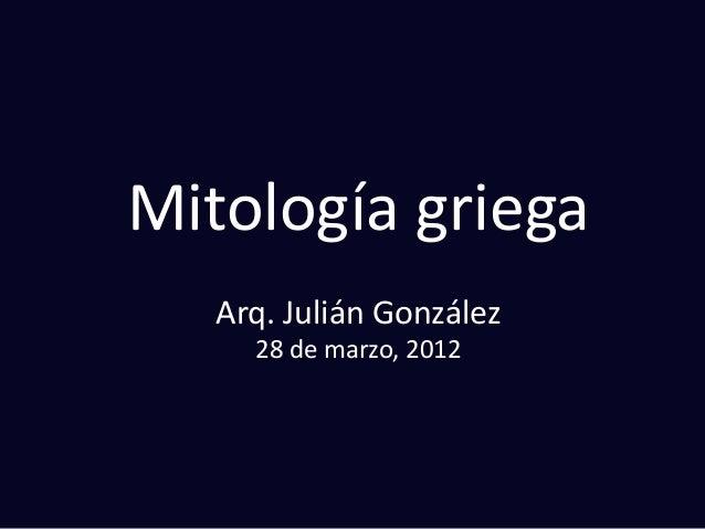 Mitología griega Arq. Julián González 28 de marzo, 2012