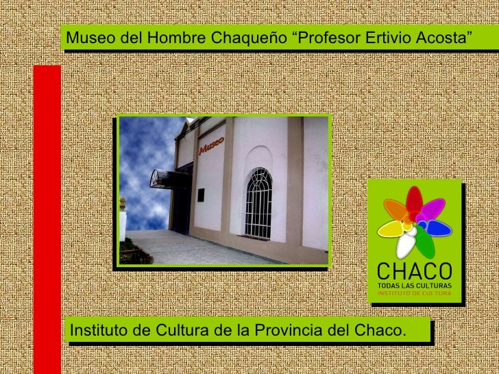 """Instituto de Cultura de la Provincia del Chaco. Museo del Hombre Chaqueño """"Profesor Ertivio Acosta"""""""