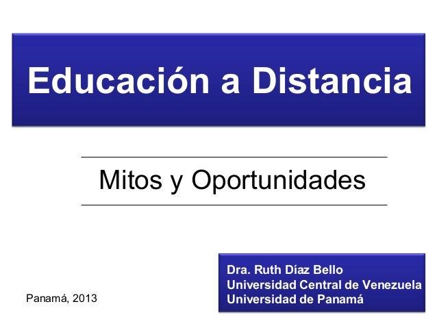 Educación a Distancia Mitos y Oportunidades Dra. Ruth Díaz Bello Universidad Central de Venezuela Universidad de PanamáPan...