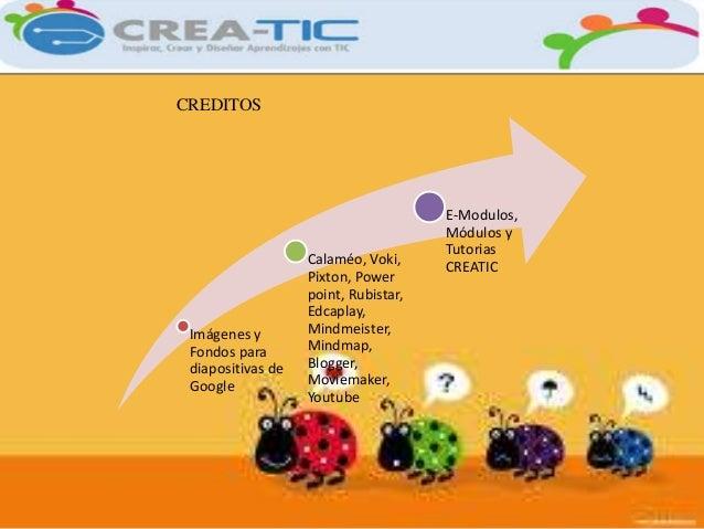 CREDITOS  Imágenes y  Fondos para  diapositivas de  Google  Calaméo, Voki,  Pixton, Power  point, Rubistar,  Edcaplay,  Mi...